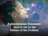 Autoimmune Diseases: How to Get to the Bottom of the Problem