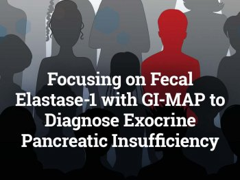 Focusing on Fecal Elastase-1 with GI-MAP to Diagnose Exocrine Pancreatic Insufficiency